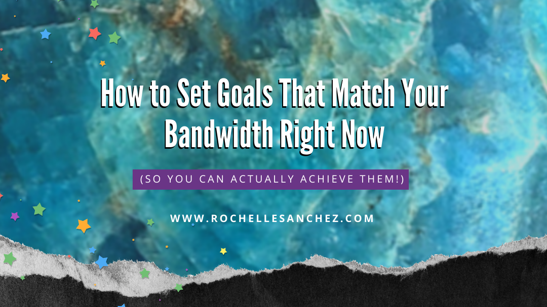 How to Set Goals That Match Your Bandwidth Right Now (so you can actually achieve them)